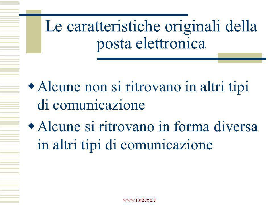 www.italicon.it Le caratteristiche originali della posta elettronica  Alcune non si ritrovano in altri tipi di comunicazione  Alcune si ritrovano in