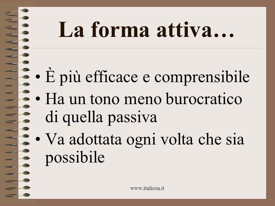 www.italicon.it La forma attiva… È più efficace e comprensibile Ha un tono meno burocratico di quella passiva Va adottata ogni volta che sia possibile