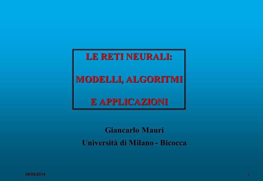 1 09/09/2014 LE RETI NEURALI: MODELLI, ALGORITMI E APPLICAZIONI Giancarlo Mauri Università di Milano - Bicocca