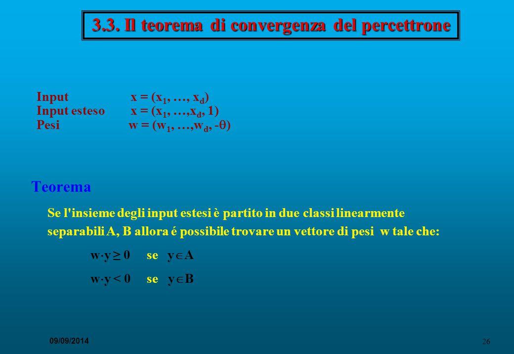 26 09/09/2014 3.3. Il teorema di convergenza del percettrone Teorema Se l'insieme degli input estesi è partito in due classi linearmente separabili A,