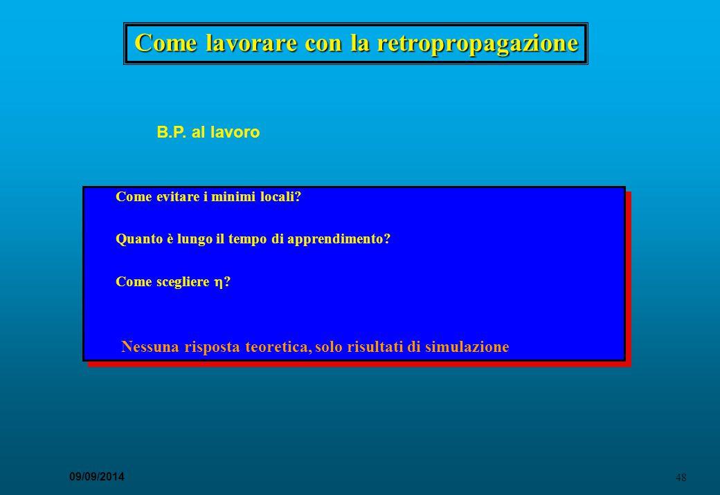 48 09/09/2014 Come lavorare con la retropropagazione B.P. al lavoro Come evitare i minimi locali? Quanto è lungo il tempo di apprendimento? Come scegl