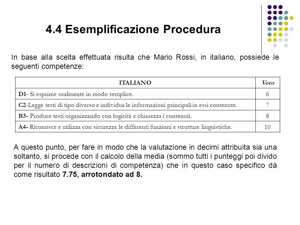 4.4 Esemplificazione Procedura In base alla scelta effettuata risulta che Mario Rossi, in italiano, possiede le seguenti competenze: ITALIANOVoto D1- Si esprime oralmente in modo semplice.6 C2-Legge testi di tipo diverso e individua le informazioni principali in essi contenute.7 B3- Produce testi organizzando con logicità e chiarezza i contenuti.8 A4- Riconosce e utilizza con sicurezza le differenti funzioni e strutture linguistiche.10 A questo punto, per fare in modo che la valutazione in decimi attribuita sia una soltanto, si procede con il calcolo della media (sommo tutti i punteggi poi divido per il numero di descrizioni di competenza) che in questo caso specifico dà come risultato 7.75, arrotondato ad 8.