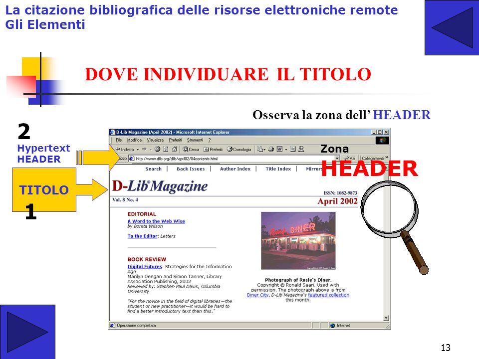 12 IL TITOLO E' l'elemento fondamentale della descrizione di un documento. Osserva la zona dell' HEADER o eventualmente nell'HYPERTEXT HEADER La citaz