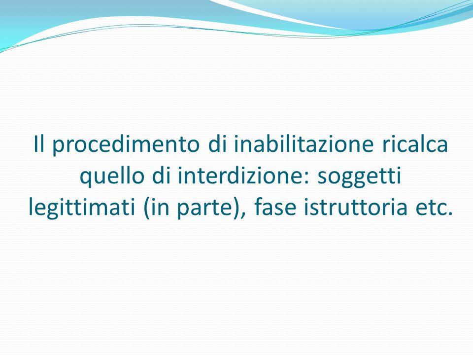Il procedimento di inabilitazione ricalca quello di interdizione: soggetti legittimati (in parte), fase istruttoria etc.