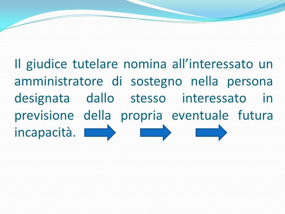 Il giudice tutelare nomina all'interessato un amministratore di sostegno nella persona designata dallo stesso interessato in previsione della propria