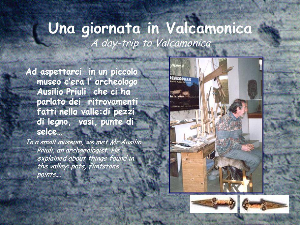 Ad aspettarci in un piccolo museo c'era l' archeologo Ausilio Priuli che ci ha parlato dei ritrovamenti fatti nella valle:di pezzi di legno, vasi, punte di selce… In a small museum, we met Mr Ausilio Priuli, an archaeologist.
