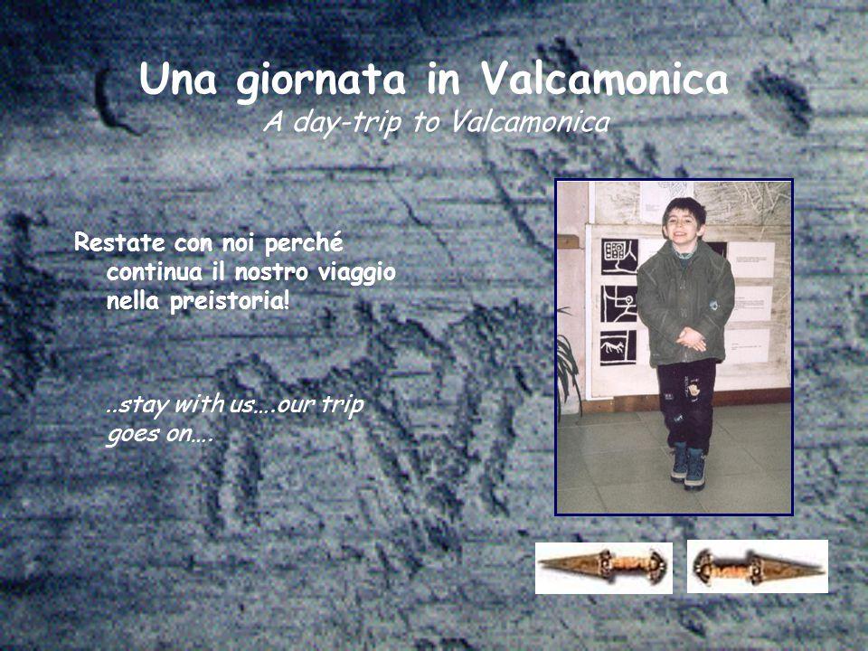 Una giornata in Valcamonica A day-trip to Valcamonica Restate con noi perché continua il nostro viaggio nella preistoria!..stay with us….our trip goes