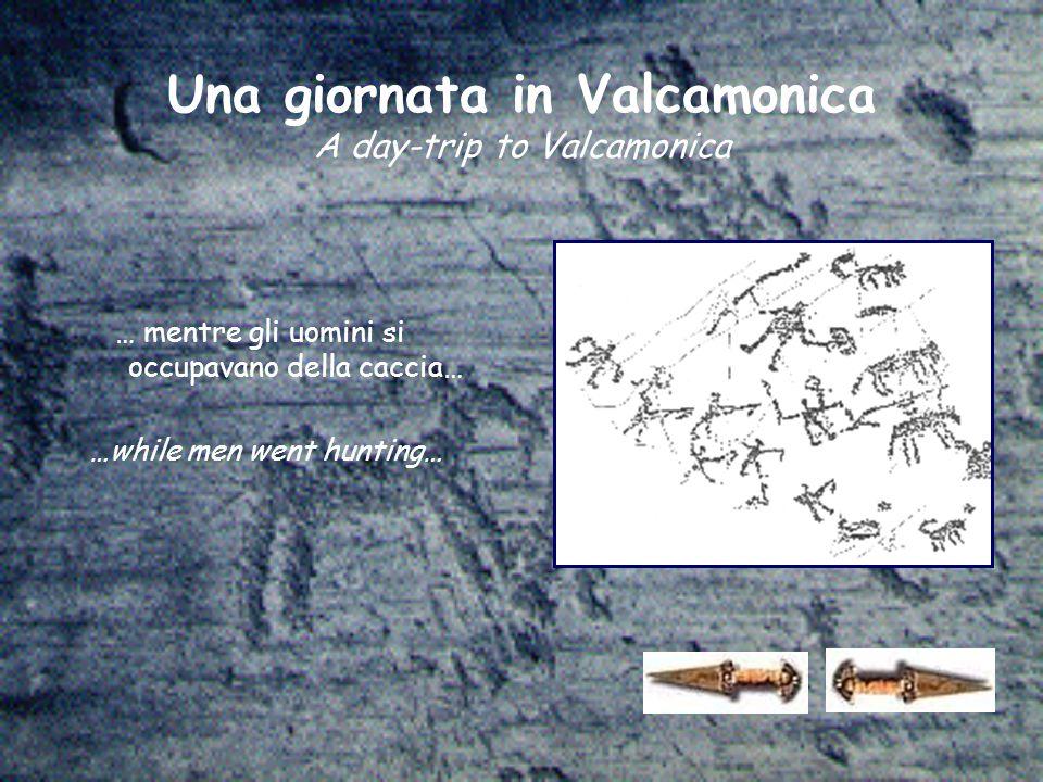 Una giornata in Valcamonica A day-trip to Valcamonica … mentre gli uomini si occupavano della caccia… …while men went hunting…