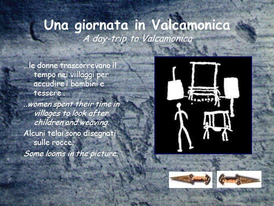Una giornata in Valcamonica A day-trip to Valcamonica …le donne trascorrevano il tempo nei villaggi per accudire i bambini e tessere...women spent their time in villages to look after children and weaving.