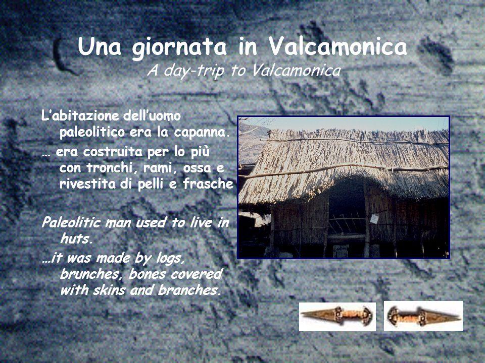 Una giornata in Valcamonica A day-trip to Valcamonica L'abitazione dell'uomo paleolitico era la capanna. … era costruita per lo più con tronchi, rami,