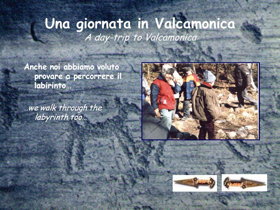 Una giornata in Valcamonica A day-trip to Valcamonica Anche noi abbiamo voluto provare a percorrere il labirinto…..we walk through the labyrinth too…