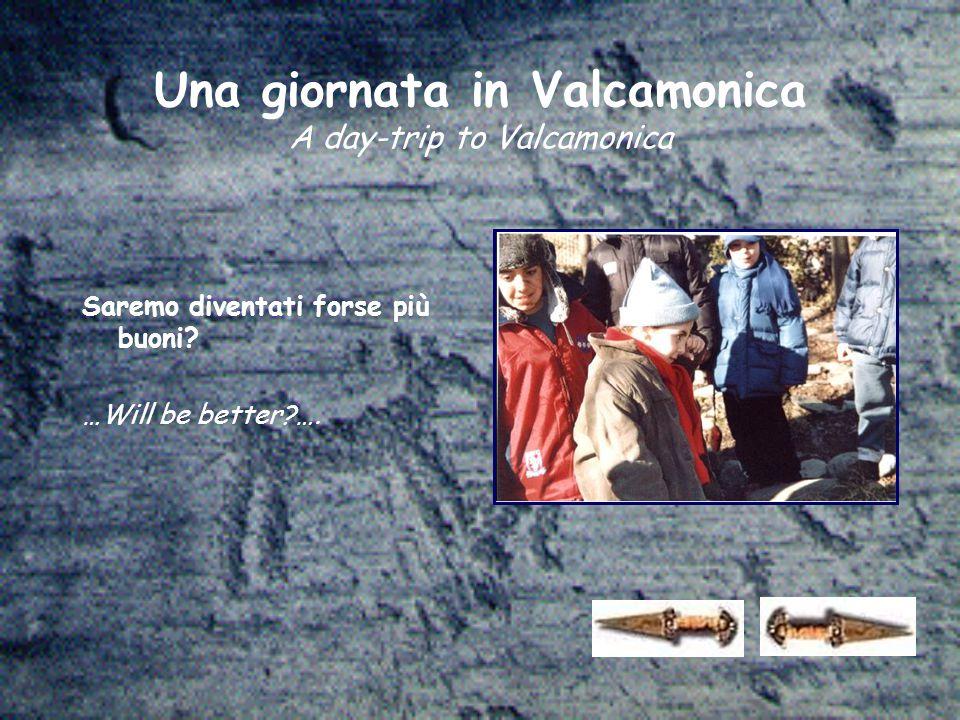 Una giornata in Valcamonica A day-trip to Valcamonica Saremo diventati forse più buoni.