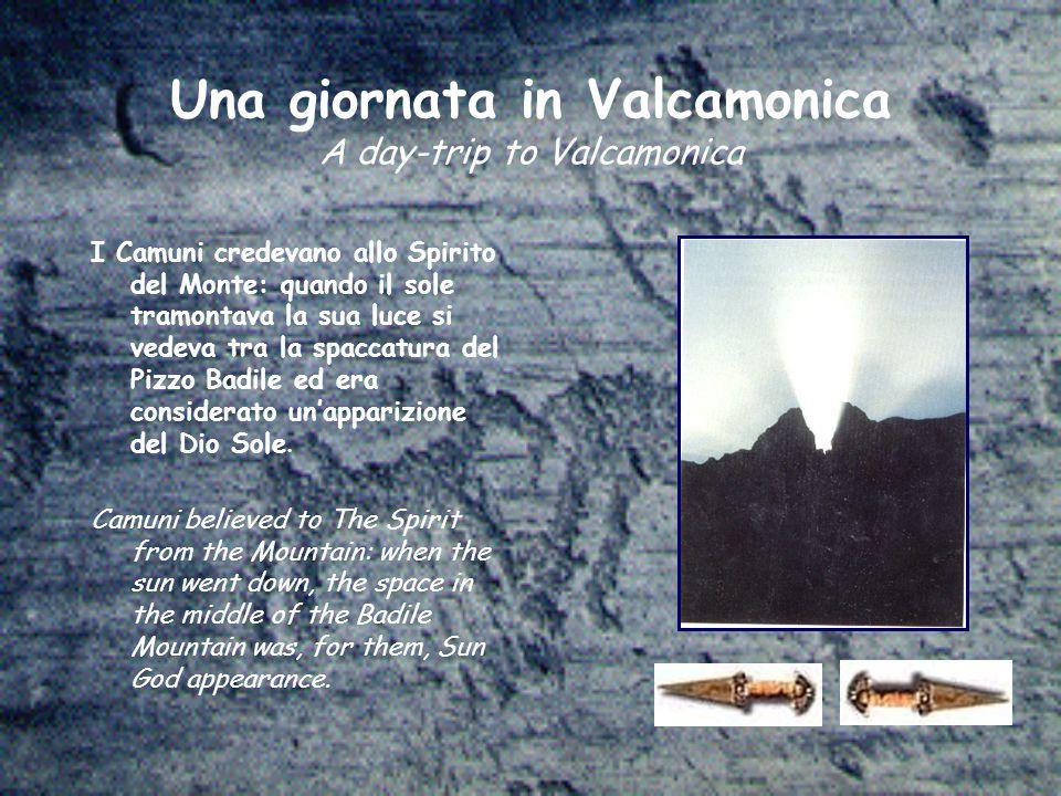 Una giornata in Valcamonica A day-trip to Valcamonica I Camuni credevano allo Spirito del Monte: quando il sole tramontava la sua luce si vedeva tra la spaccatura del Pizzo Badile ed era considerato un'apparizione del Dio Sole.