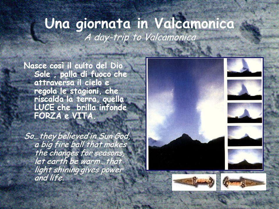 Una giornata in Valcamonica A day-trip to Valcamonica Nasce così il culto del Dio Sole, palla di fuoco che attraversa il cielo e regola le stagioni, che riscalda la terra, quella LUCE che brilla infonde FORZA e VITA.