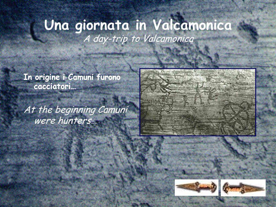 In origine i Camuni furono cacciatori… At the beginning Camuni were hunters… Una giornata in Valcamonica A day-trip to Valcamonica