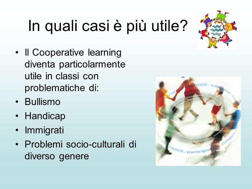 In quali casi è più utile? Il Cooperative learning diventa particolarmente utile in classi con problematiche di: Bullismo Handicap Immigrati Problemi