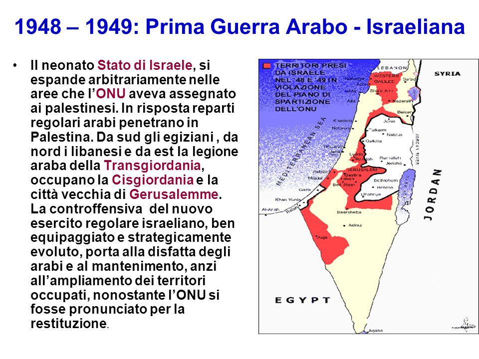 1948 – 1949: Prima Guerra Arabo - Israeliana Il neonato Stato di Israele, si espande arbitrariamente nelle aree che l'ONU aveva assegnato ai palestine