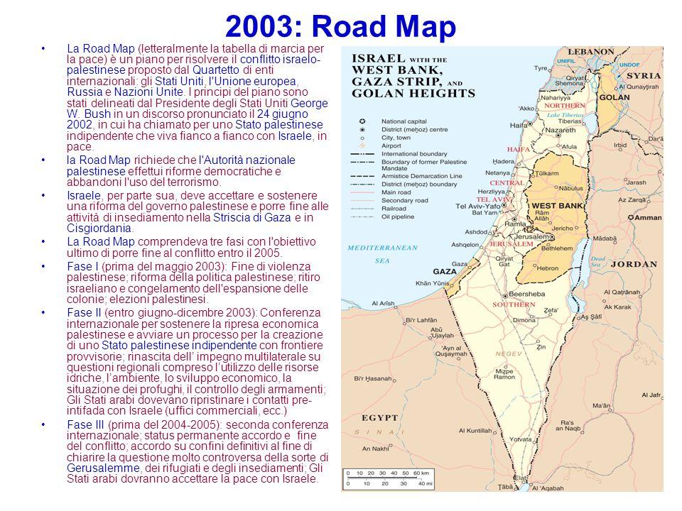 2003: Road Map La Road Map (letteralmente la tabella di marcia per la pace) è un piano per risolvere il conflitto israelo- palestinese proposto dal Qu