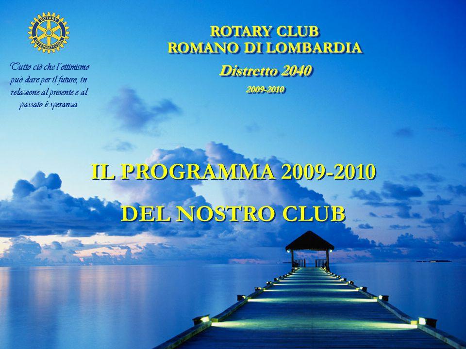 ROTARY CLUB ROMANO DI LOMBARDIA Distretto 2040 2009-2010 ROTARY CLUB ROMANO DI LOMBARDIA Distretto 2040 2009-2010 Tutto ciò che l'ottimismo può dare per il futuro, in relazione al presente e al passato è speranza IL PROGRAMMA 2009-2010 DEL NOSTRO CLUB IL PROGRAMMA 2009-2010 DEL NOSTRO CLUB