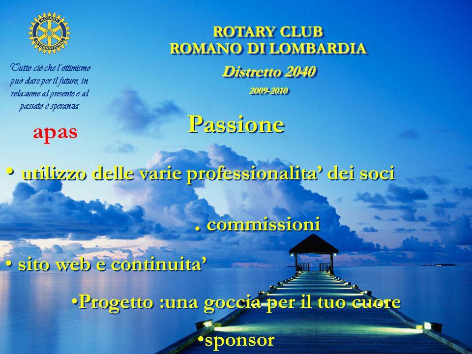 ROTARY CLUB ROMANO DI LOMBARDIA Distretto 2040 2009-2010 ROTARY CLUB ROMANO DI LOMBARDIA Distretto 2040 2009-2010 Tutto ciò che l'ottimismo può dare per il futuro, in relazione al presente e al passato è speranza Passione utilizzo delle varie professionalita' dei soci.
