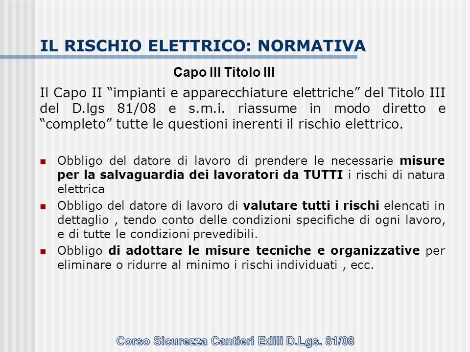 """IL RISCHIO ELETTRICO: NORMATIVA Il Capo II """"impianti e apparecchiature elettriche"""" del Titolo III del D.lgs 81/08 e s.m.i. riassume in modo diretto e"""