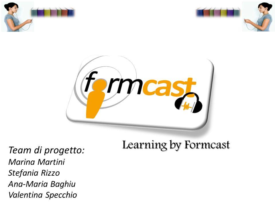 Learning by Formcast Team di progetto: Marina Martini Stefania Rizzo Ana-Maria Baghiu Valentina Specchio