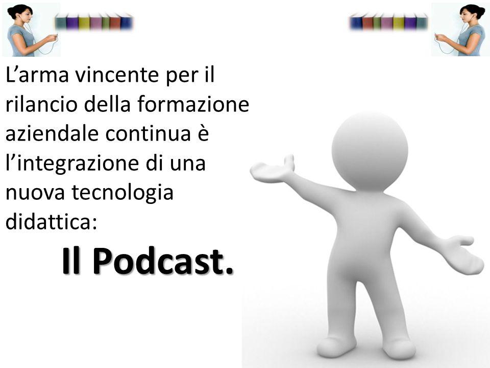 L'arma vincente per il rilancio della formazione aziendale continua è l'integrazione di una nuova tecnologia didattica: Il Podcast.