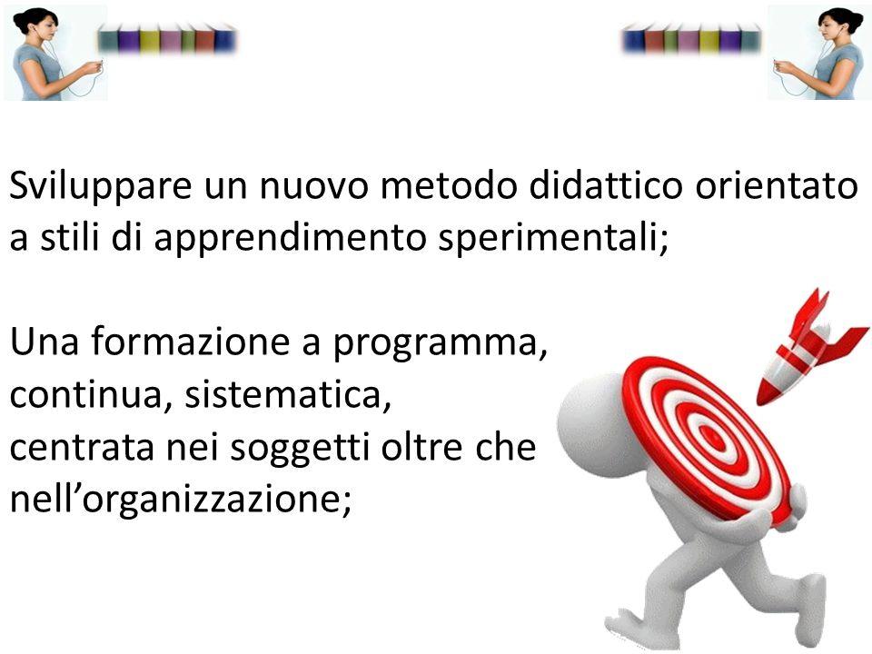 Sviluppare un nuovo metodo didattico orientato a stili di apprendimento sperimentali; Una formazione a programma, continua, sistematica, centrata nei soggetti oltre che nell'organizzazione;