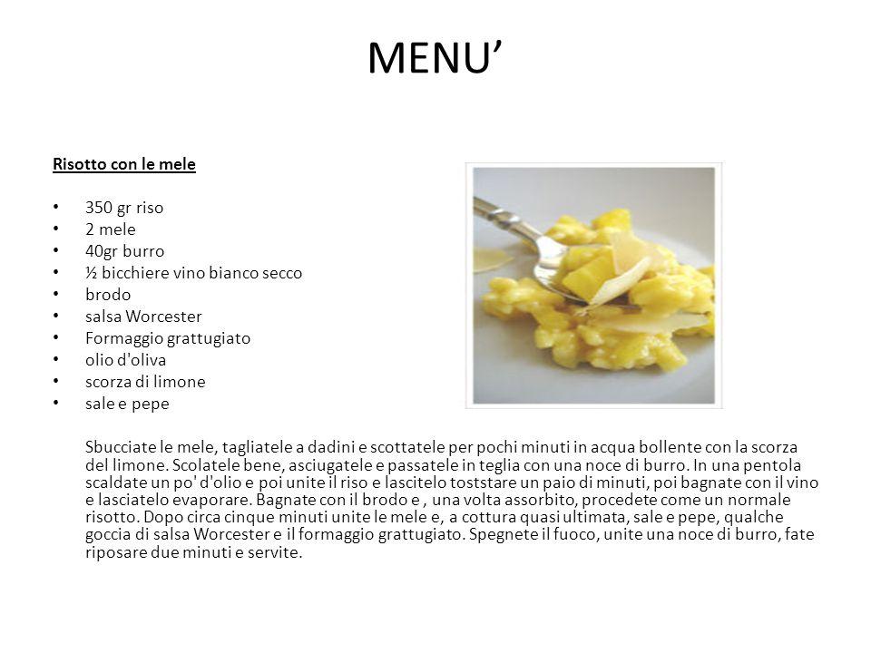 MENU' Risotto con le mele 350 gr riso 2 mele 40gr burro ½ bicchiere vino bianco secco brodo salsa Worcester Formaggio grattugiato olio d'oliva scorza