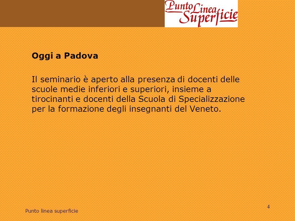Punto linea superficie 4 Oggi a Padova Il seminario è aperto alla presenza di docenti delle scuole medie inferiori e superiori, insieme a tirocinanti