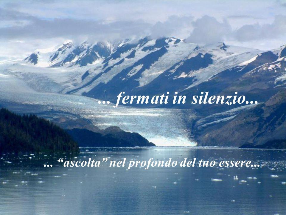 fermati in silenzio...... ascolta nel profondo del tuo essere...