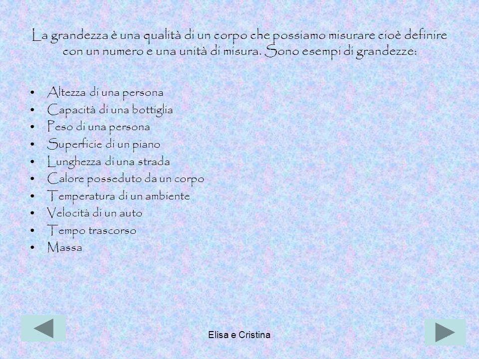 Elisa e Cristina4 Le grandezze si dividono in: Scalari: Per definirle è sufficiente un numero accompagnato dall'unità di misura.