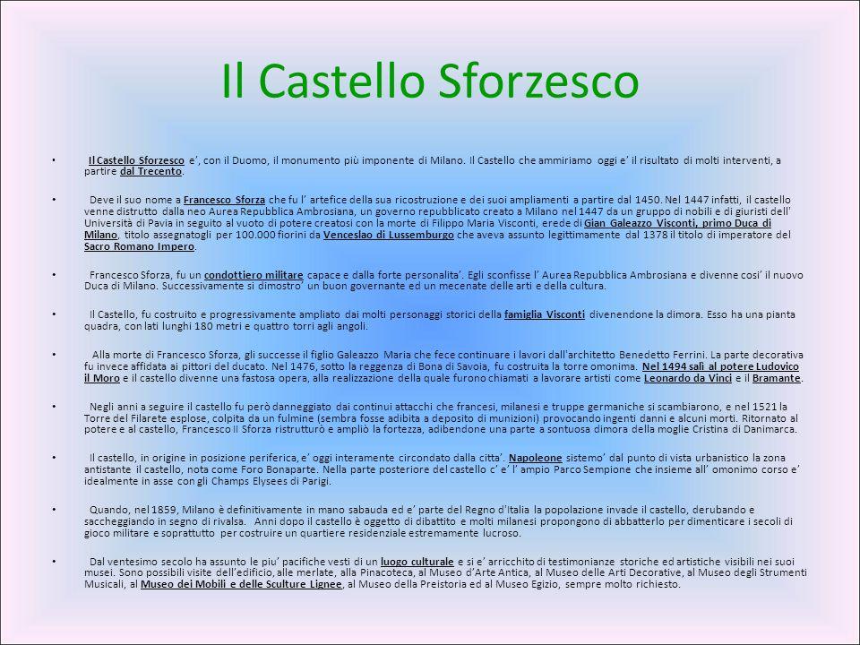 Il Castello Sforzesco Il Castello Sforzesco e', con il Duomo, il monumento più imponente di Milano. Il Castello che ammiriamo oggi e' il risultato di