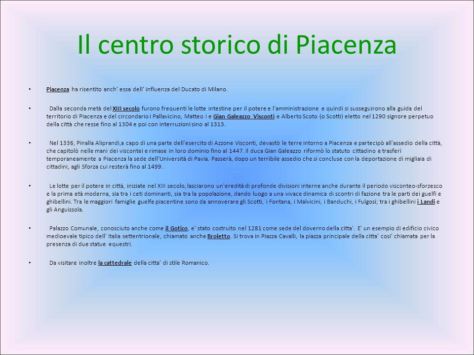 Il centro storico di Piacenza Piacenza ha risentito anch' essa dell' influenza del Ducato di Milano. Dalla seconda metà del XIII secolo furono frequen