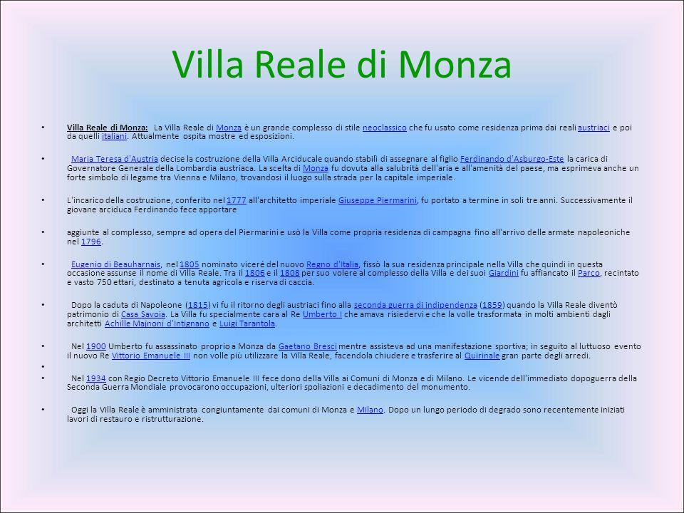 Villa Reale di Monza Villa Reale di Monza: La Villa Reale di Monza è un grande complesso di stile neoclassico che fu usato come residenza prima dai re