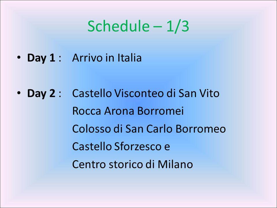 Schedule – 1/3 Day 1 : Arrivo in Italia Day 2 : Castello Visconteo di San Vito Rocca Arona Borromei Colosso di San Carlo Borromeo Castello Sforzesco e