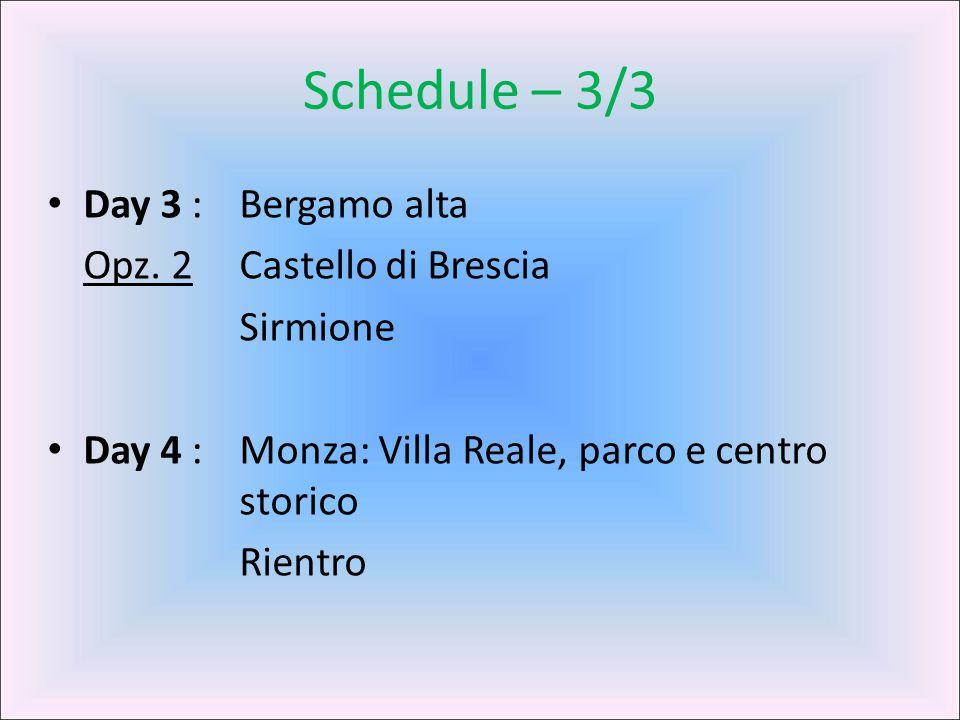 Schedule – 3/3 Day 3 : Bergamo alta Opz. 2 Castello di Brescia Sirmione Day 4 : Monza: Villa Reale, parco e centro storico Rientro