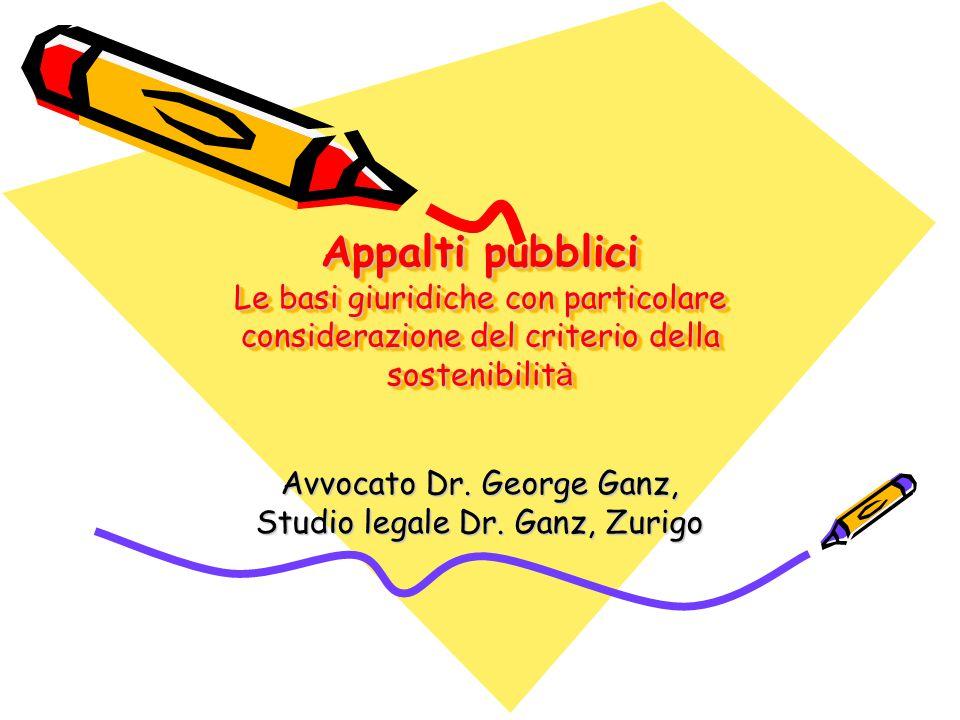 Avvocato Dr. George Ganz, Studio legale Dr. Ganz, Zurigo Appalti pubblici Le basi giuridiche con particolare considerazione del criterio della sosteni