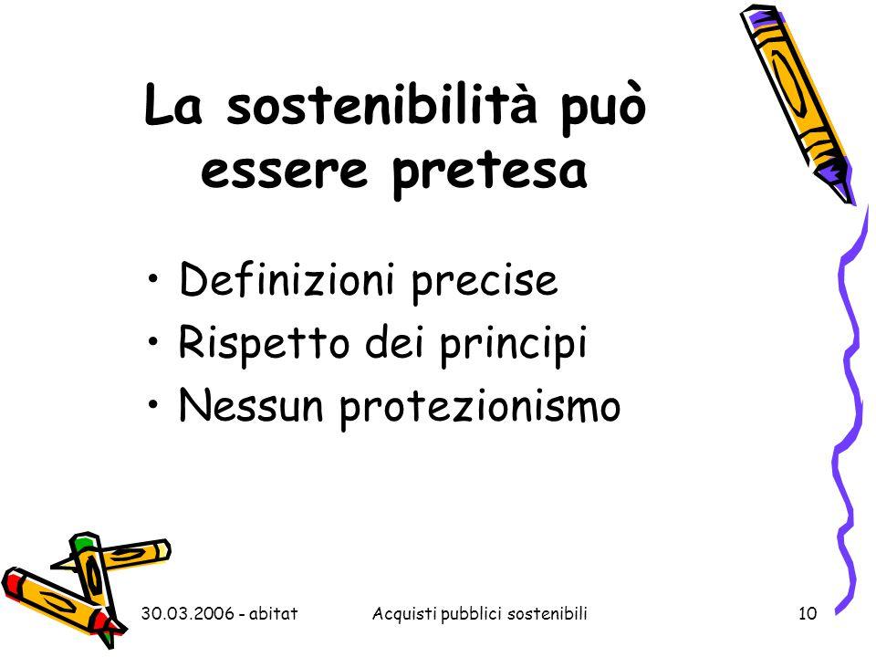 30.03.2006 - abitatAcquisti pubblici sostenibili10 La sostenibilit à può essere pretesa Definizioni precise Rispetto dei principi Nessun protezionismo