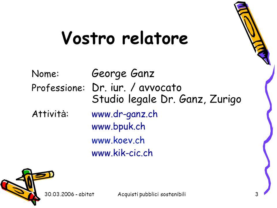30.03.2006 - abitatAcquisti pubblici sostenibili3 Vostro relatore Nome: George Ganz Professione: Dr. iur. / avvocato Studio legale Dr. Ganz, Zurigo At
