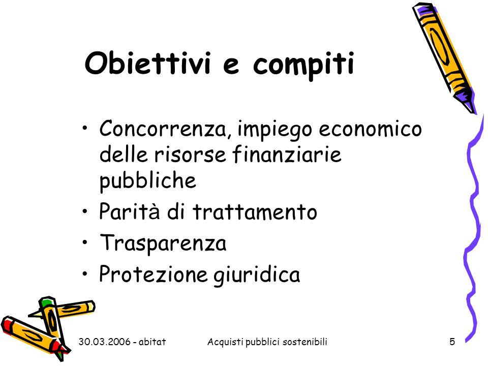 30.03.2006 - abitatAcquisti pubblici sostenibili5 Obiettivi e compiti Concorrenza, impiego economico delle risorse finanziarie pubbliche Parit à di trattamento Trasparenza Protezione giuridica