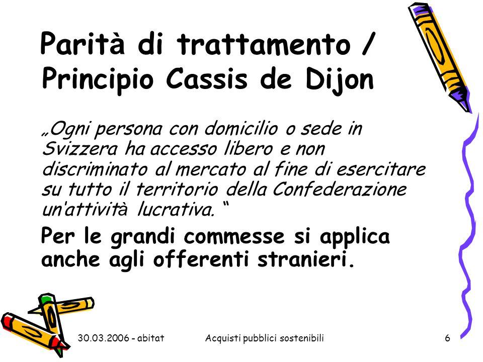 """30.03.2006 - abitatAcquisti pubblici sostenibili6 Parit à di trattamento / Principio Cassis de Dijon """"Ogni persona con domicilio o sede in Svizzera ha"""