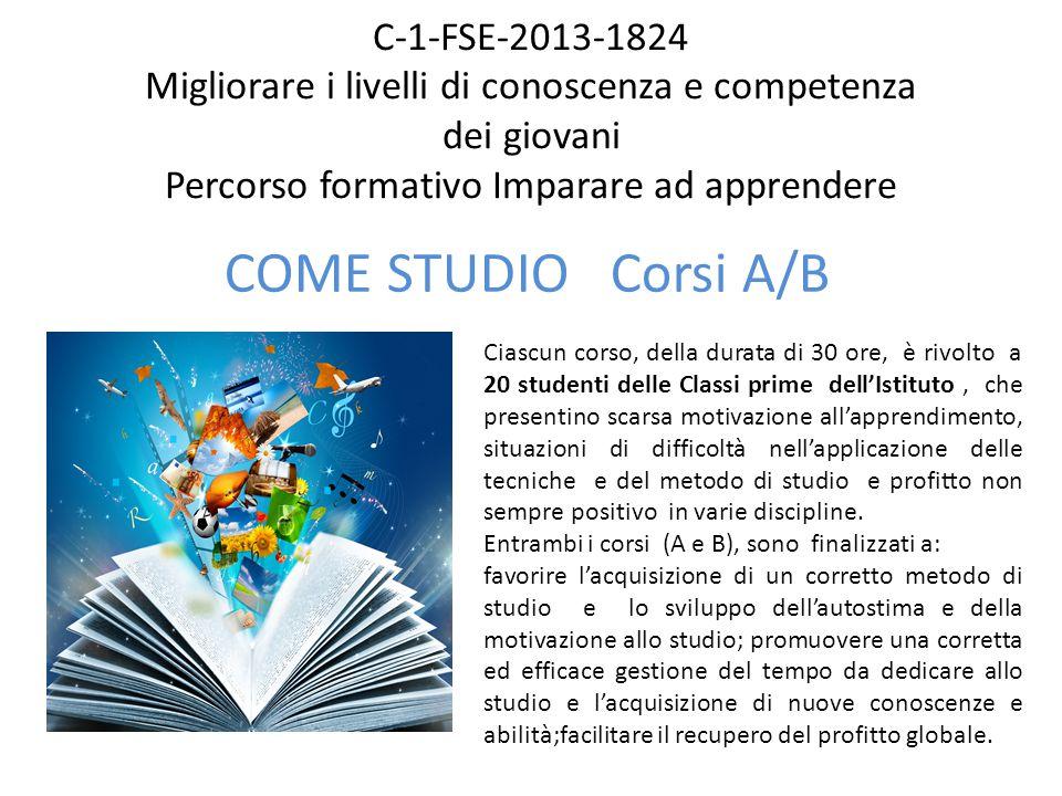 C-1-FSE-2013-1824 Migliorare i livelli di conoscenza e competenza dei giovani Percorso formativo Imparare ad apprendere COME STUDIO Corsi A/B Ciascun