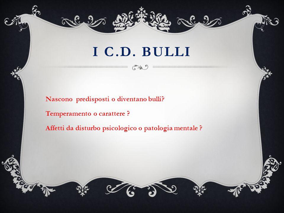 I C.D. BULLI Nascono predisposti o diventano bulli? Temperamento o carattere ? Affetti da disturbo psicologico o patologia mentale ?