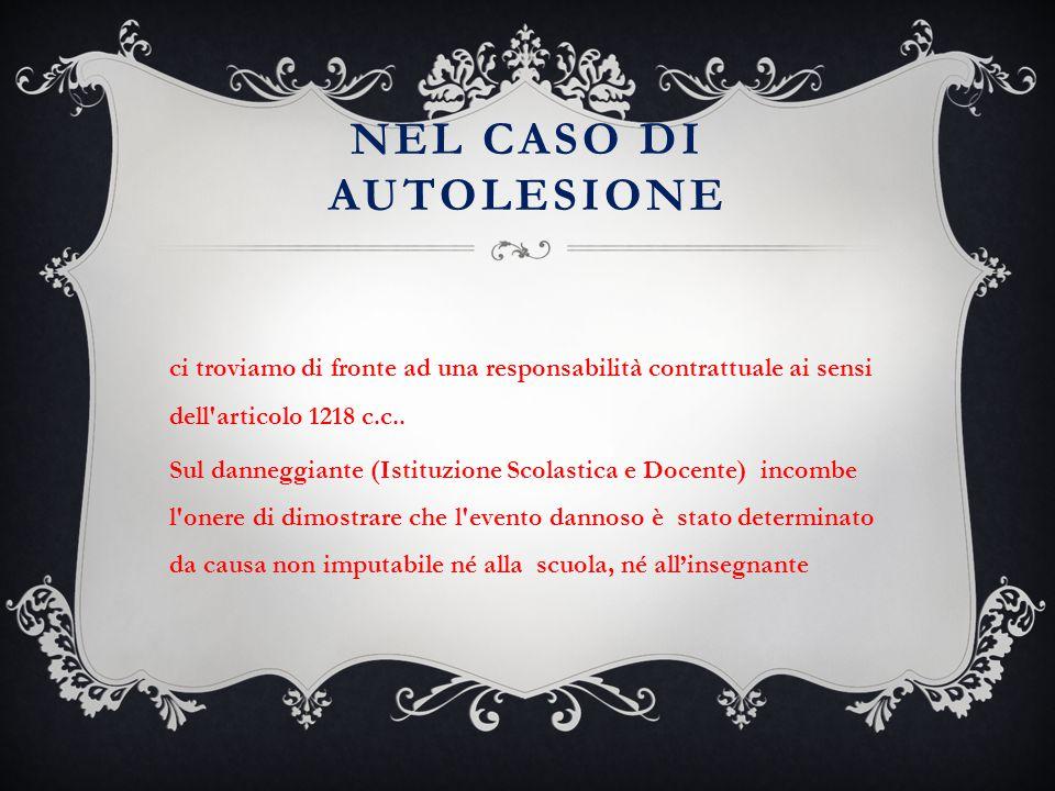 NEL CASO DI AUTOLESIONE ci troviamo di fronte ad una responsabilità contrattuale ai sensi dell'articolo 1218 c.c.. Sul danneggiante (Istituzione Scola