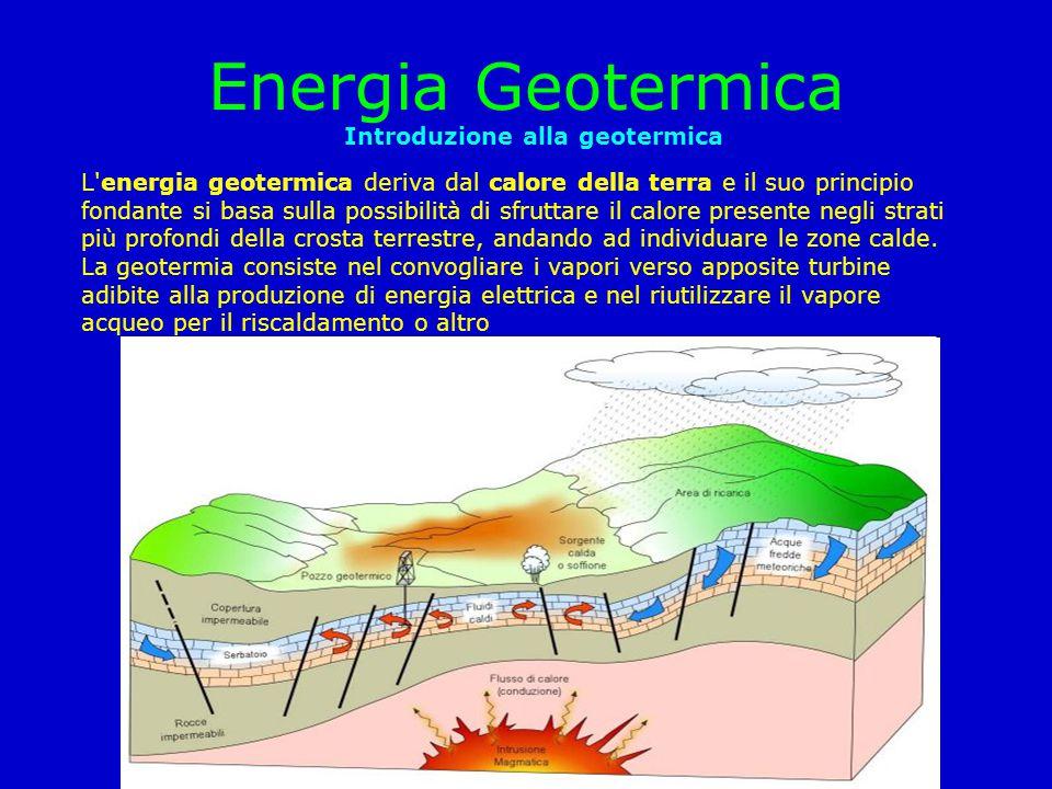 Energia Geotermica Introduzione alla geotermica L'energia geotermica deriva dal calore della terra e il suo principio fondante si basa sulla possibili