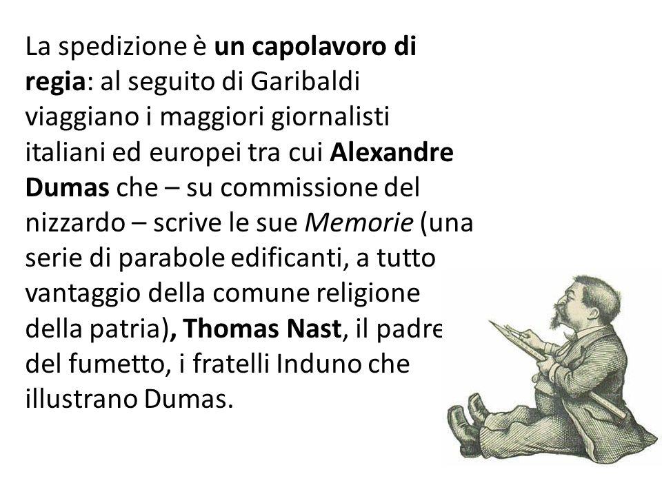 La spedizione è un capolavoro di regia: al seguito di Garibaldi viaggiano i maggiori giornalisti italiani ed europei tra cui Alexandre Dumas che – su