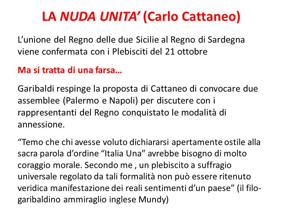 LA NUDA UNITA' (Carlo Cattaneo) L'unione del Regno delle due Sicilie al Regno di Sardegna viene confermata con i Plebisciti del 21 ottobre Ma si tratt