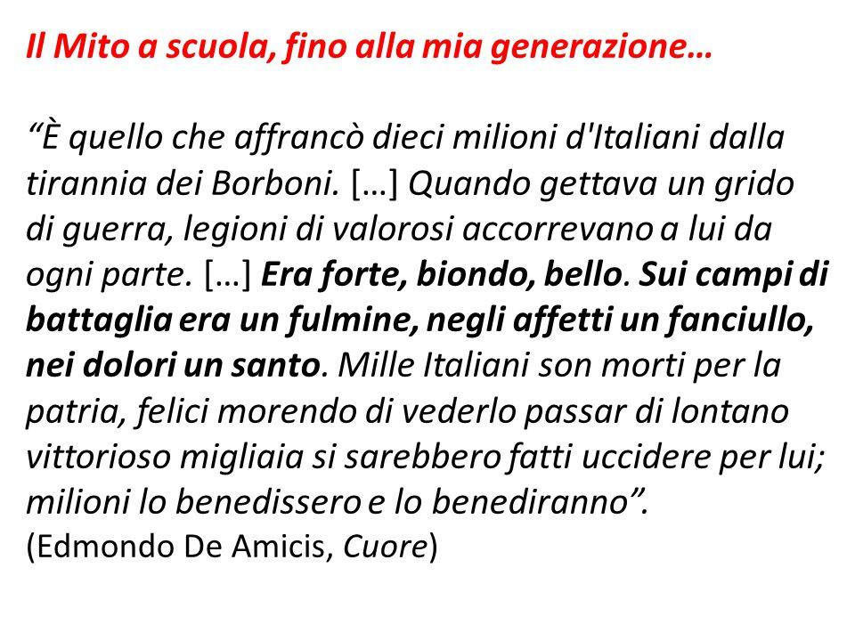 """Il Mito a scuola, fino alla mia generazione… """"È quello che affrancò dieci milioni d'Italiani dalla tirannia dei Borboni. […] Quando gettava un grido d"""