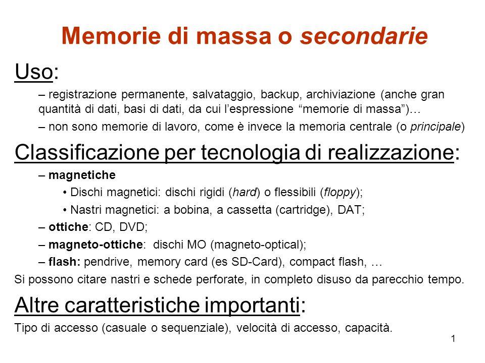 1 Memorie di massa o secondarie Uso: – registrazione permanente, salvataggio, backup, archiviazione (anche gran quantità di dati, basi di dati, da cui l'espressione memorie di massa )… – non sono memorie di lavoro, come è invece la memoria centrale (o principale) Classificazione per tecnologia di realizzazione: – magnetiche Dischi magnetici: dischi rigidi (hard) o flessibili (floppy); Nastri magnetici: a bobina, a cassetta (cartridge), DAT; – ottiche: CD, DVD; – magneto-ottiche: dischi MO (magneto-optical); – flash: pendrive, memory card (es SD-Card), compact flash, … Si possono citare nastri e schede perforate, in completo disuso da parecchio tempo.